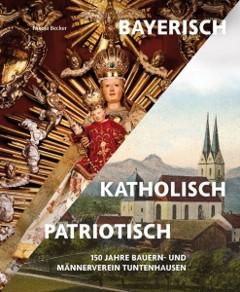 """Buchband ,,BAYERISCH - KATHOLISCH - PATRIOTISCH"""" 150 Jahre Bauern- und Männerverein Tuntenhausen"""