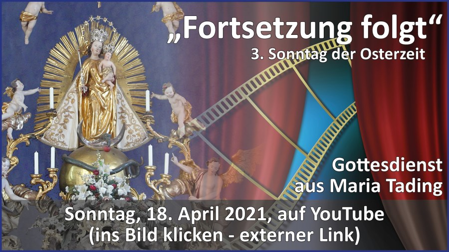 Gottesdienstübertragung Pfarrkirche Wallfahrtskirche Pfarrverband Maria Tading kirch dahoam – Dritter  Sonntag der Osterzeit – 18. April 2021